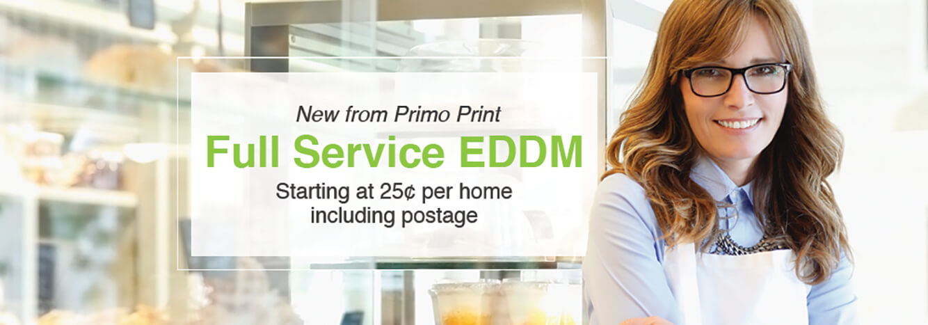 Put your business in front of the people who matter most. Let the pros at Primo Print take care of the paperwork, processing and delivery with Full Service EDDM.