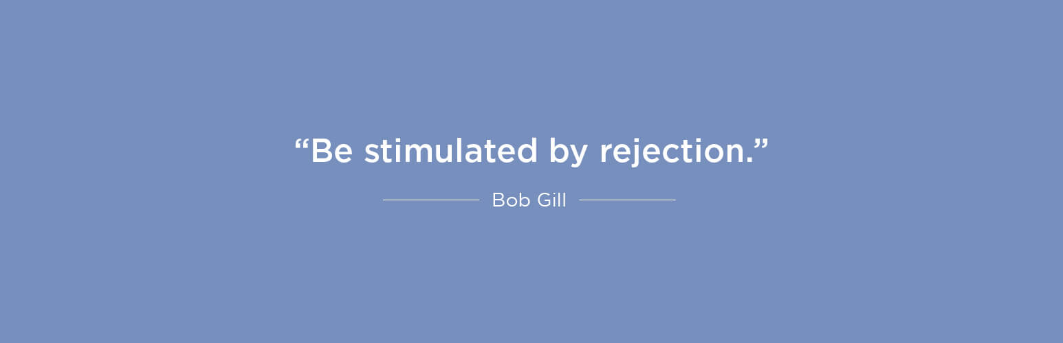 Be stimulated by rejection - Bob Gill