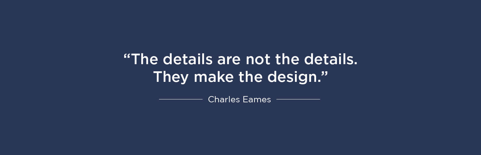 The details are not the details. They make the design - Charles Eames