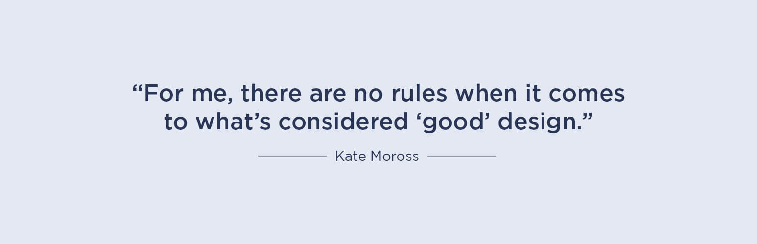 For me, there are no rules when it comes to what's considered 'good' design - Kate Moross