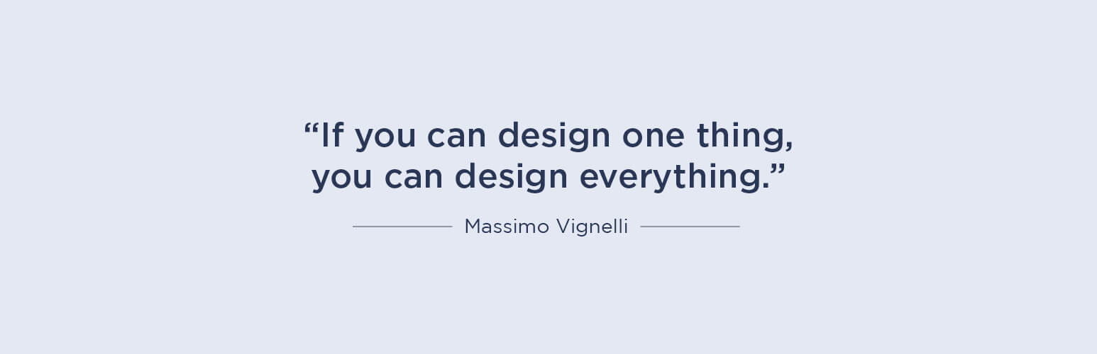 If you can design one thing, you can design everything - Massimo Vignelli