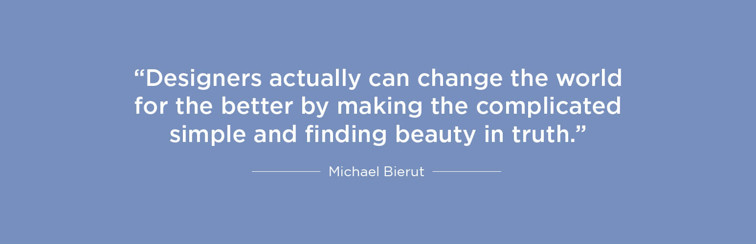 Designers actually can change the world for the better by making the complicated simple and finding beauty in truth - Michael Bierut