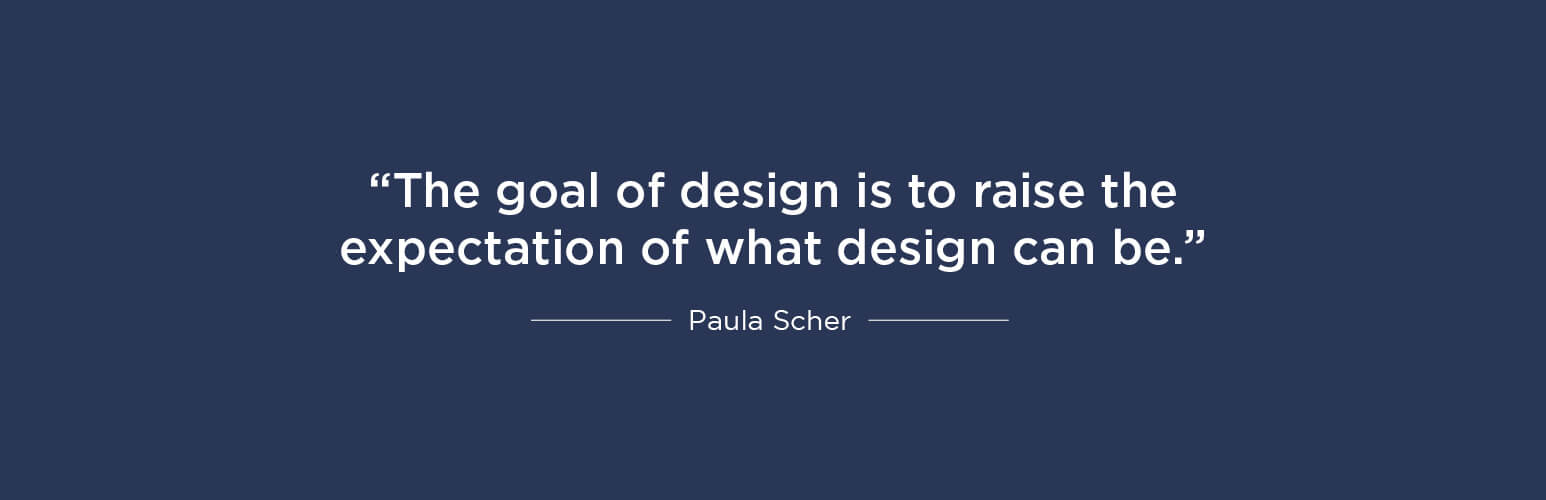 The goal of design is to raise the expectation of what design can be - Paula Scher